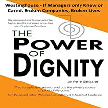 The Power of Dignity: The Westinghouse - If Managers Only Knew or Cared. Broken Companies, Broken Lives: The Incessant and Insane Drive for Higher Profits and Stock Prices Has Sacrificed Countless Lives (       UNABRIDGED) by Pete Geissler Narrated by Gregg Robinson