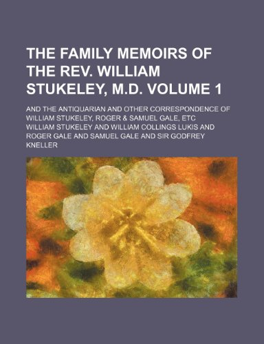 The Family Memoirs of the REV. William Stukeley, M.D. Volume 1; And the Antiquarian and Other Correspondence of William Stukeley, Roger & Samuel Gale, Etc