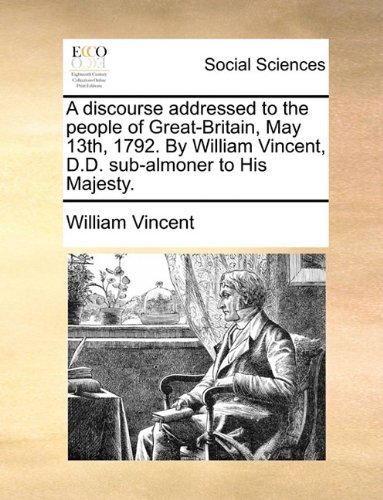 A discourse addressed to the people of Great-Britain, May 13th, 1792. By William Vincent, D.D. sub-almoner to His Majesty.