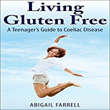 Living Gluten Free: A Teenager's Guide to Coeliac Disease (       UNABRIDGED) by Abigail Farrell Narrated by Tindy C. Chaggar