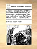 A treatise on opthalmy; and those diseases which are induced by inflammations of the eyes. With new methods of cure. By Edward Moore Noble, ...  Volume 2 of 2
