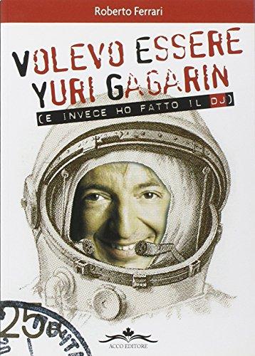 Volevo essere Yuri Gagarin e invece ho fatto il dj