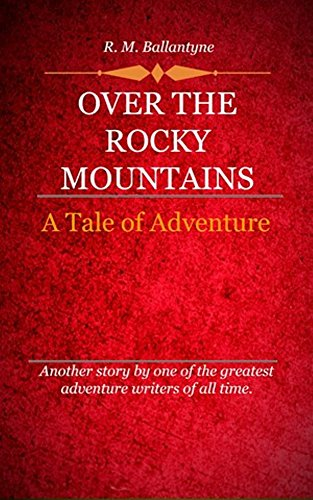 R. M. Ballantyne - Over The Rocky Mountains (Illustrated): A Tale Of Adventure