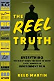 Reed Martin The Reel Truth: Everything You Didn't Know You Need to Know about Making an Independent Film