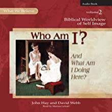 Who Am I? (And What Am I Doing Here?): Biblical Worldview of Self-Image (What We Believe, Volume 2) (       UNABRIDGED) by John Hay, David Webb Narrated by Marissa Leinart
