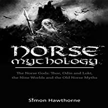Norse Mythology: The Norse Gods: Thor, Odin and Loki, the Nine Worlds and the Old Norse Myths Audiobook by Simon Hawthorne Narrated by Toby Sheets