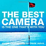 Best Camera Is The One That's With You, The: iPhone Photography by Chase Jarvis (Voices That Matter)