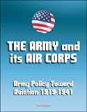 img - for The Army and Its Air Corps: Army Policy toward Aviation 1919-1941 - Billy Mitchell, Boeing B-17, Douglas B-7, Charles A. Lindbergh, Henry Hap Arnold, Fokker F-2, Frear Committee book / textbook / text book