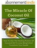 The Miracle Of Coconut Oil - How To Use The Healing Powers Of Coconut Oil To Lose Weight And Transform Your Health (Coconut Oil Recipes, Coconut Oil Cures, ... Loss, Coconut Oil Free) (English Edition)