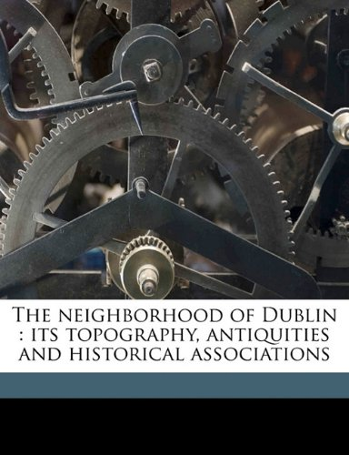 The neighborhood of Dublin: its topography, antiquities and historical associations