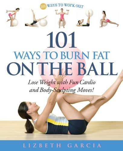 101 Ways To Burn Fat On The Ball: Lose Weight with Fun Cardio and Body-Sculpting Moves! (Ways to Workout) PDF
