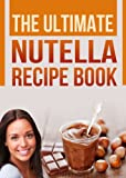 The Ultimate Nutella Recipe Book: Delicious Recipes for Nutella (Chocolate Hazelnut Spread) Cake, Cookies, Crepes and other Gourmet Desserts