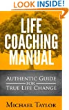 Life Coaching Manual - Authentic Guide for True Life Change : Life Coaching Tactics, Life Coaching Fundamentals, Life Coaching Questions and Strategies