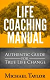 Life Coaching Manual - Authentic Guide for True Life Change : Life Coahing Tactics, Life Coaching Fundamentals, Life Coaching Questions and Strategies