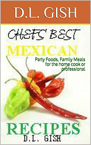 Chefs' Best Mexican Recipes: Party Foods Family Meals for the home cook or professional by D.L. GISH