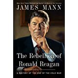 The Rebellion of Ronald Reagan: A History of the End of the Cold War ~ Jim Mann