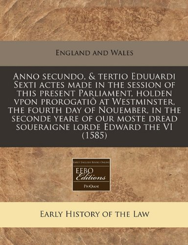 Anno Secundo, & Tertio Eduuardi Sexti Actes Made in the Session of This Present Parliament, Holden Vpon Prorogatio at Westminster, the Fourth Day of ... Dread Soueraigne Lorde Edward the VI (1585)