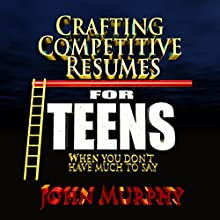 Crafting Competitive Resumes for Teenagers: When You Don't Have Much to Say (       UNABRIDGED) by John Murphy Narrated by John Murphy