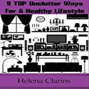 Unclutter: Declutter Your Life: 9 Top Unclutter Ways For A Healthy Lifestyle | [Helena Clarins]