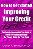 How to Get Started Improving Your Credit: The Inside Information You Need to Avoid Costly Mistakes and Do Things Right the First Time (U.S. Credit Secrets Series)