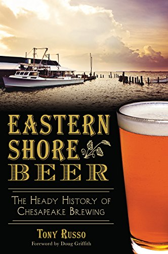 Eastern Shore Beer: The Heady History of Chesapeake Brewing (American Palate) by Tony Russo