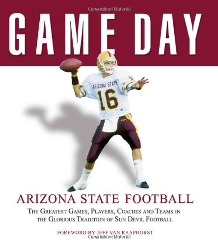Game Day: Arizona State Football: The Greatest Games, Players, Coaches And Teams In The Glorious Tradition Of Sun Devil Football