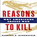 Reasons to Kill: Why Americans Choose War (       UNABRIDGED) by Richard E. Rubenstein Narrated by Kyle McCarley