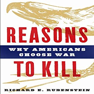 Reasons to Kill: Why Americans Choose War | [Richard E. Rubenstein]