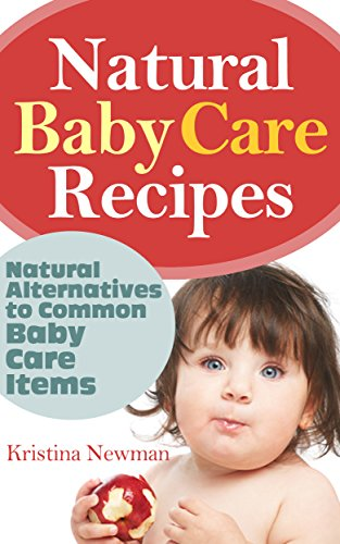 Kristina Newman - Natural Baby Care Recipes: Natural Homemade Alternatives to Common Baby Care Items