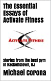 The Essential Essays of Activate Fitness: Stories from the best gym in Hackettstown, NJ (The Activate Fitness Experience Book 1)