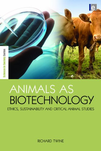 Animals as Biotechnology: Ethics, Sustainability and Critical Animal Studies (The Earthscan Science in Society Series)
