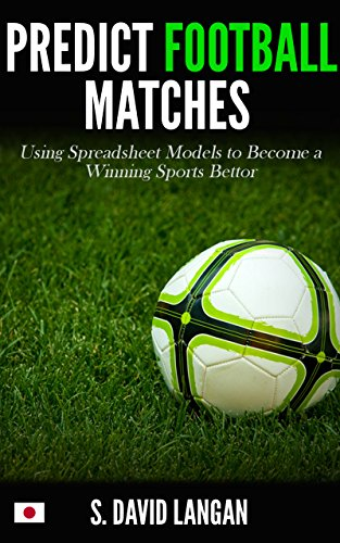 Predict Football Matches: Using Spreadsheet Models to Become a Winning Sports Bettor (Japanese J-League Edition) (English Edition)