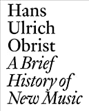 A Brief History of New Music: By Hans Ulrich Obrist (Documents)