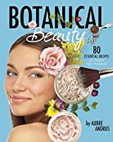 Botanical Beauty: 80 Essential Recipes for Natural Spa Products