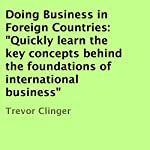 Doing Business in Foreign Countries: Quickly Learn the Key Concepts Behind the Foundations of International Business | Trevor Clinger