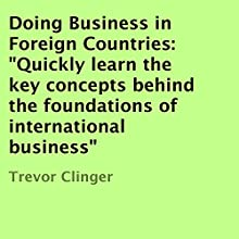 Doing Business in Foreign Countries: Quickly Learn the Key Concepts Behind the Foundations of International Business (       UNABRIDGED) by Trevor Clinger Narrated by Gary Roelofs