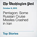 Pentagon: Some Russian Cruise Missiles Crashed in Iran | Thomas Gibbons-Neff