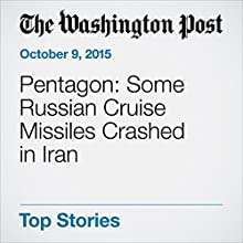 Pentagon: Some Russian Cruise Missiles Crashed in Iran (       UNABRIDGED) by Thomas Gibbons-Neff Narrated by Sam Scholl