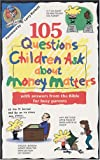 105 Questions Children Ask About Money Matters: With Answers from the Bible for Busy Parents (Questions Children Ask)