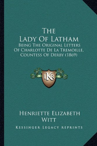 The Lady of Latham: Being the Original Letters of Charlotte de La Tremoille, Countess of Derby (1869)