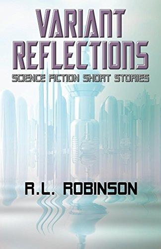 Variant Reflections: Science Fiction Short Stories by R.L. Robinson