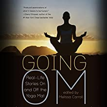 Going Om: Real Life Stories On and Off the Yoga Mat (       UNABRIDGED) by Melissa Carroll (editor) Narrated by Eva Kaminsky, Luke Daniels, Allyson Johnson, Gabra Zackman, Erin Moon, Tom Pile