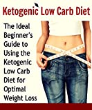 The Ketogenic Low Carb Diet - The Ideal Beginners Guide To Using The Ketogenic Low Carb Diet For Optimal Weight Loss: (Ketogenic diet, ketogenic diet for weight loss, Ketogenic diet cookbook)