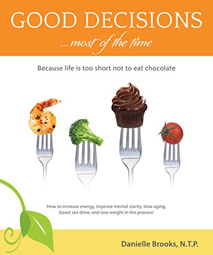 Good Decisions Most of the Time: Because life is too short not to eat chocolate (More than just a Nutrition Book) by Danielle Brooks