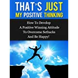 That's Just My Positive Thinking - How To Develop A Positive Winning Attitude To Overcome Setbacks And Be Happy!