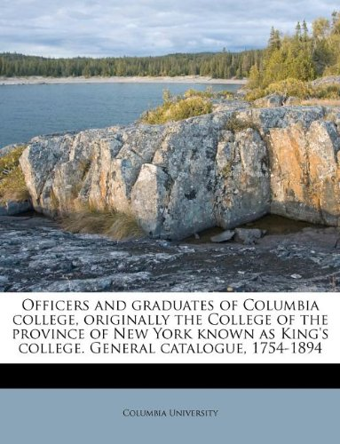 Officers and graduates of Columbia college, originally the College of the province of New York known as King's college. General catalogue, 1754-1894