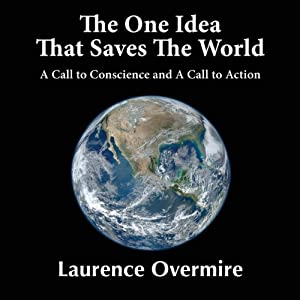 The One Idea That Saves the World: A Call to Conscience and a Call to Action | [Laurence Overmire]