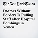 Doctors Without Borders Is Pulling Staff after Hospital Bombings in Yemen | Shuaib Almosawa,Rod Nordland