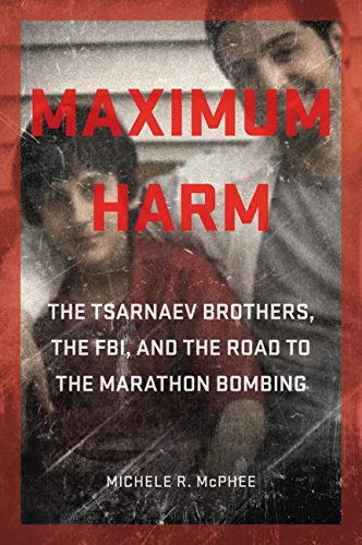 Book Cover: Maximum Harm: The Tsarnaev Brothers, the FBI, and the Road to the Marathon Bombing
