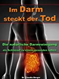 Im Darm steckt der Tod - Die nat�rliche Darmreinigung als Schl�ssel zu einem gesunden Leben